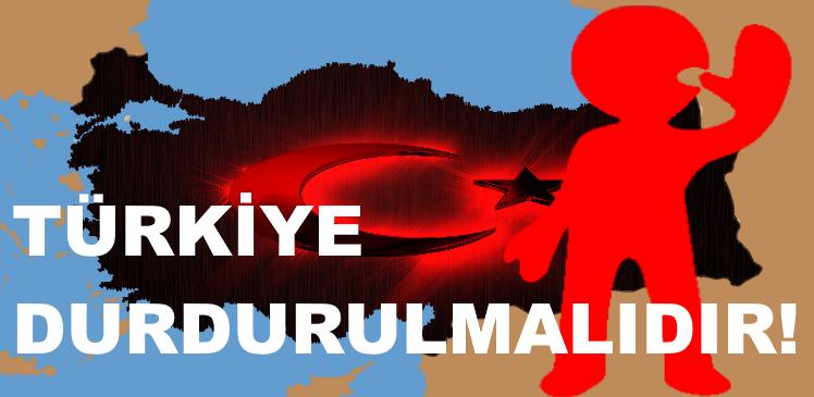 Türkiye Durdurulmalıdır!